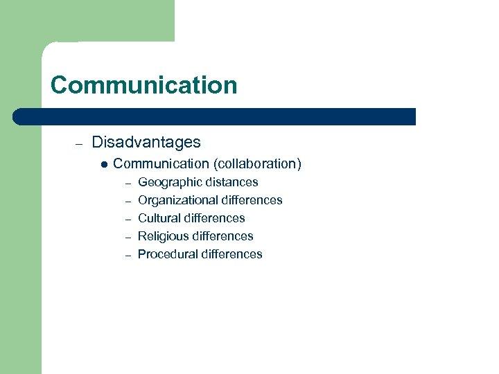 Communication – Disadvantages l Communication (collaboration) – – – Geographic distances Organizational differences Cultural
