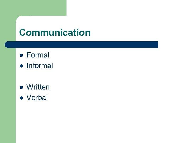 Communication l l Formal Informal Written Verbal