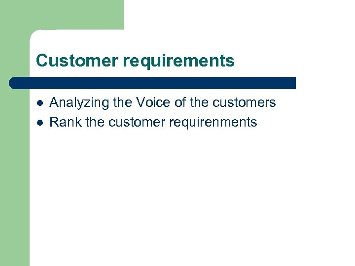 Customer requirements l l Analyzing the Voice of the customers Rank the customer requirenments