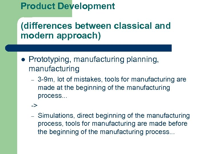 Product Development (differences between classical and modern approach) l Prototyping, manufacturing planning, manufacturing –
