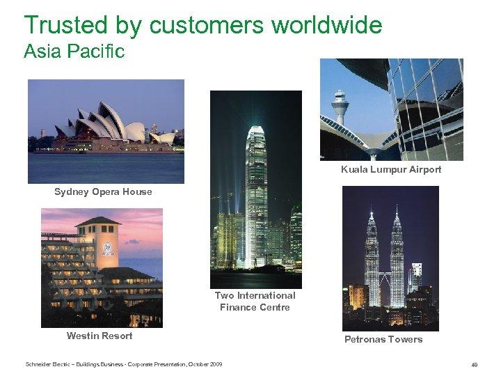 Trusted by customers worldwide Asia Pacific Kuala Lumpur Airport Sydney Opera House Two International