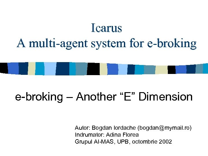 "Icarus A multi-agent system for e-broking – Another ""E"" Dimension Autor: Bogdan Iordache (bogdan@mymail."
