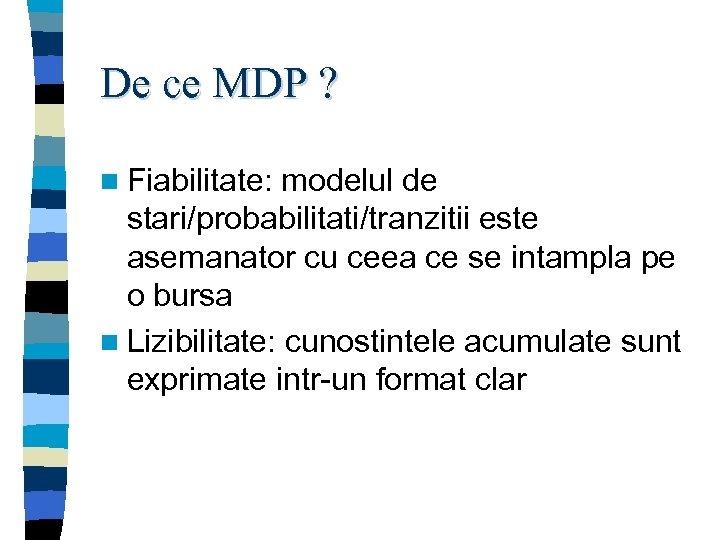 De ce MDP ? n Fiabilitate: modelul de stari/probabilitati/tranzitii este asemanator cu ceea ce