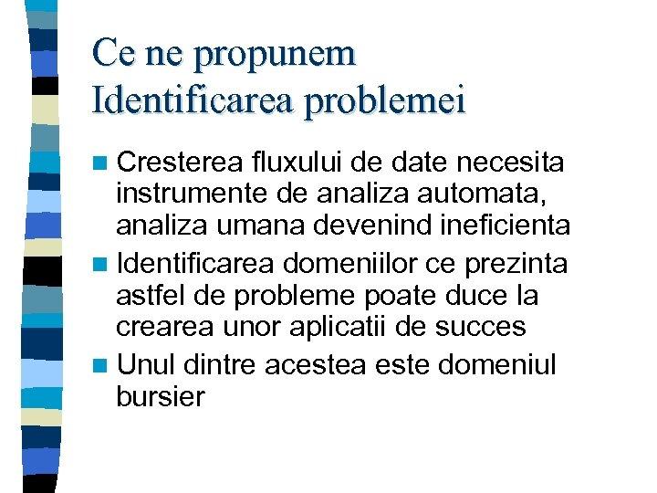 Ce ne propunem Identificarea problemei n Cresterea fluxului de date necesita instrumente de analiza