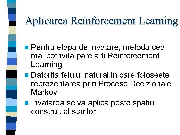 Aplicarea Reinforcement Learning n Pentru etapa de invatare, metoda cea mai potrivita pare a