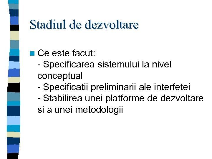 Stadiul de dezvoltare n Ce este facut: - Specificarea sistemului la nivel conceptual -
