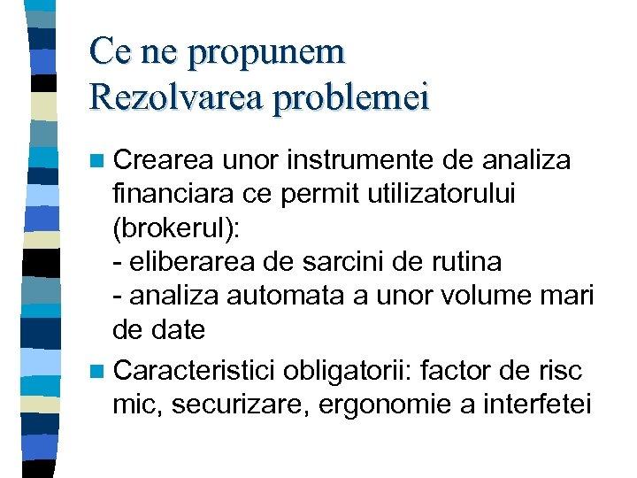 Ce ne propunem Rezolvarea problemei n Crearea unor instrumente de analiza financiara ce permit