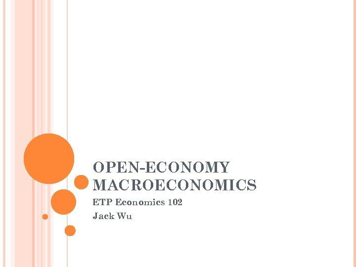OPEN-ECONOMY MACROECONOMICS ETP Economics 102 Jack Wu