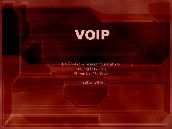 VOIP ENGR 475 – Telecommunications Harding University November 16, 2006 Jonathan White