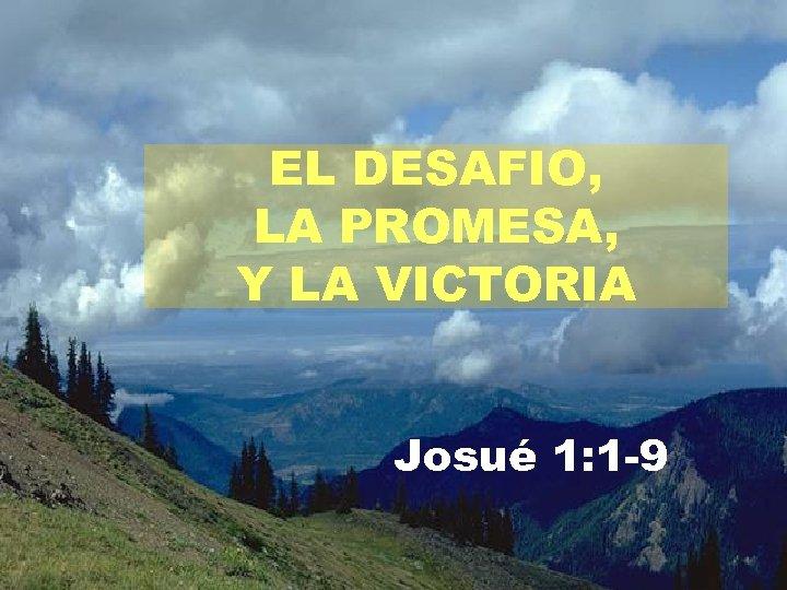 EL DESAFIO, LA PROMESA, Y LA VICTORIA Josué 1: 1 -9
