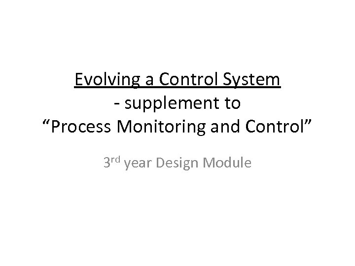 """Evolving a Control System - supplement to """"Process Monitoring and Control"""" 3 rd year"""