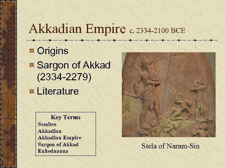 Akkadian Empire c. 2334 -2100 BCE Origins Sargon of Akkad (2334 -2279) Literature Key