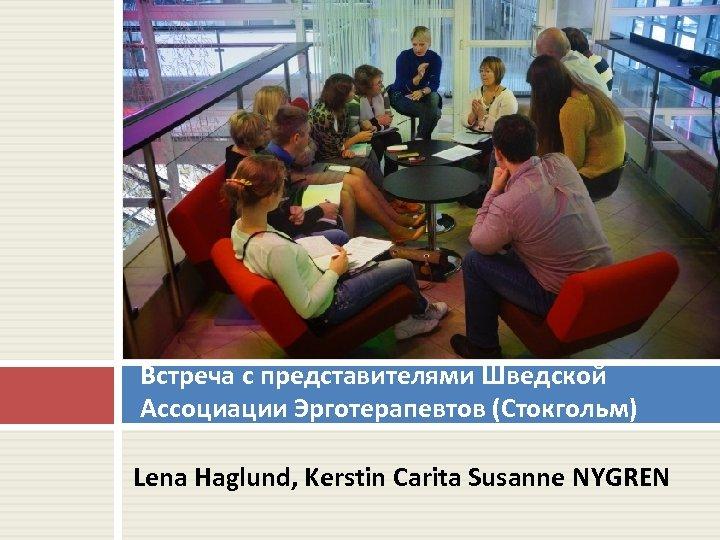 Встреча с представителями Шведской Ассоциации Эрготерапевтов (Стокгольм) Lena Haglund, Kerstin Carita Susanne NYGREN