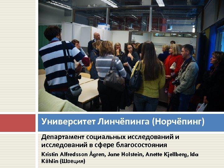 Университет Линчёпинга (Норчёпинг) Департамент социальных исследований и исследований в сфере благосостояния Kristin Alfredsson Ågren,