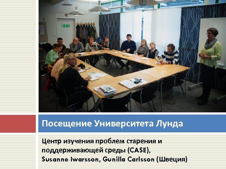 Посещение Университета Лунда Центр изучения проблем старения и поддерживающей среды (CASE), Susanne Iwarsson, Gunilla