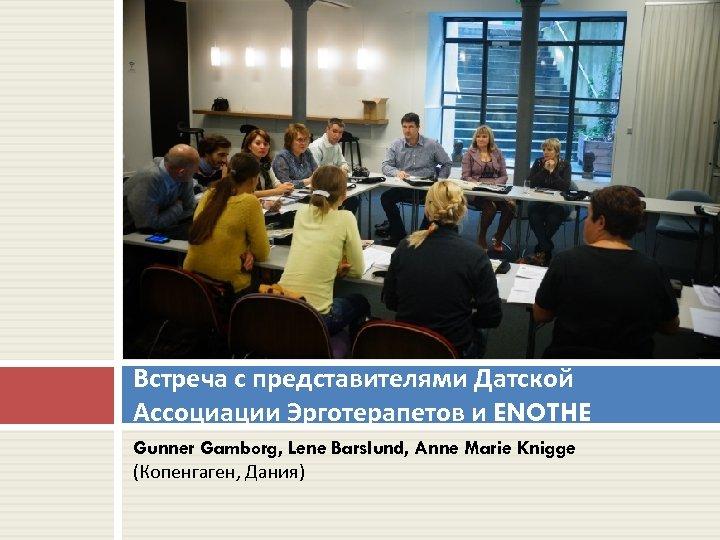 Встреча с представителями Датской Ассоциации Эрготерапетов и ENOTHE Gunner Gamborg, Lene Barslund, Anne Marie