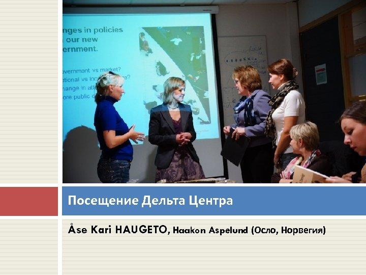 Посещение Дельта Центра Åse Kari HAUGETO, Haakon Aspelund (Осло, Норвегия)