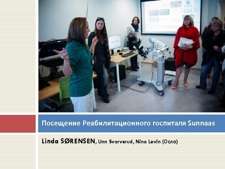 Посещение Реабилитационного госпиталя Sunnaas Linda SØRENSEN, Unn Svarverud, Nina Levin (Осло)