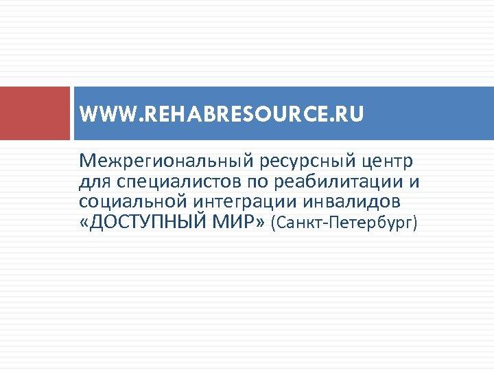 WWW. REHABRESOURCE. RU Межрегиональный ресурсный центр для специалистов по реабилитации и социальной интеграции инвалидов