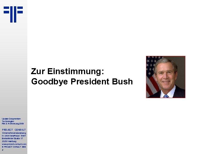 Zur Einstimmung: Goodbye President Bush Update Dokumenten. Technologien RM & Archivierung 2009 PROJECT CONSULT