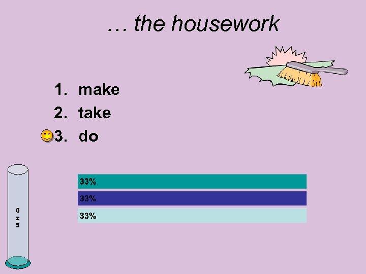 … the housework 1. make 2. take 3. do 0 z 5