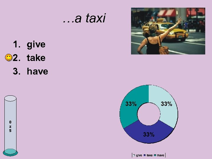 …a taxi 1. give 2. take 3. have 0 z 5