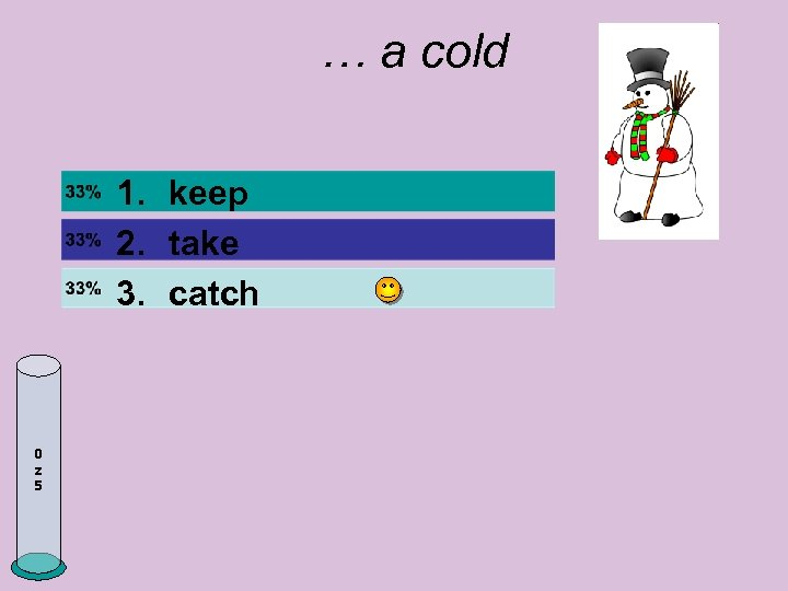 … a cold 1. keep 2. take 3. catch 0 z 5