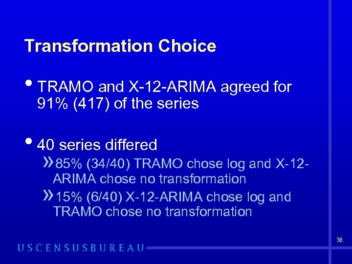 Transformation Choice • TRAMO and X-12 -ARIMA agreed for 91% (417) of the series
