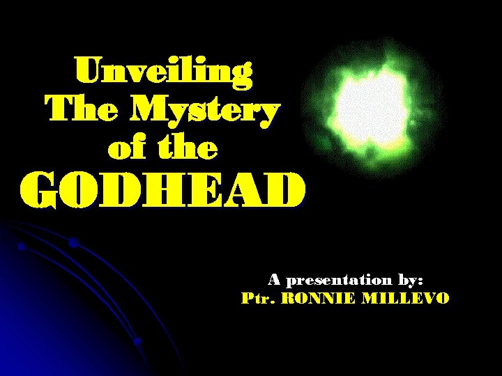 Unveiling The Mystery of the GODHEAD A presentation by: Ptr. RONNIE MILLEVO