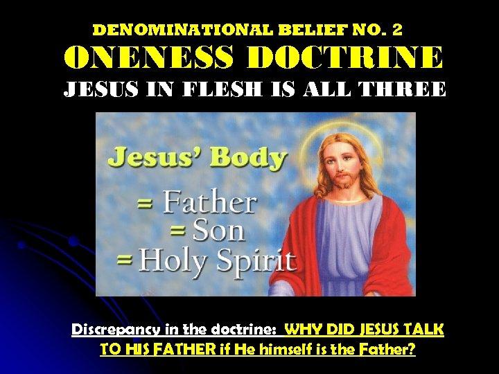 DENOMINATIONAL BELIEF NO. 2 ONENESS DOCTRINE JESUS IN FLESH IS ALL THREE Discrepancy in