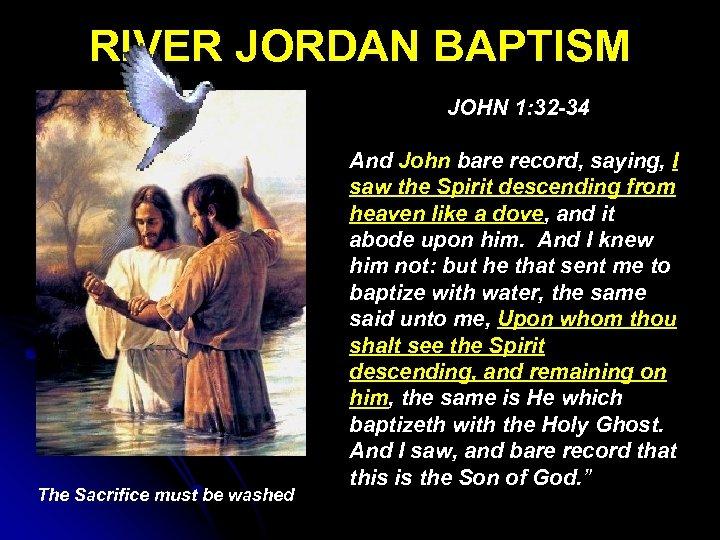 RIVER JORDAN BAPTISM JOHN 1: 32 -34 The Sacrifice must be washed And John