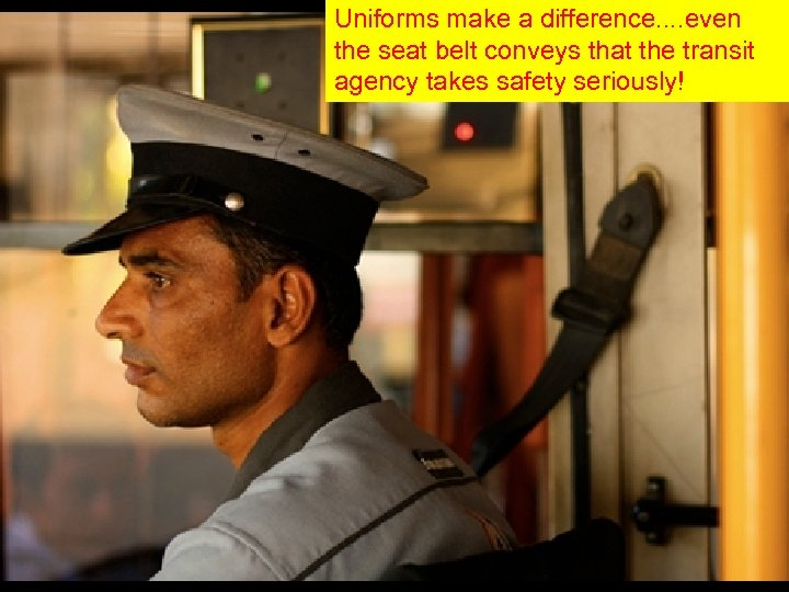 Uniforms make a difference. . even the seat belt conveys that the transit agency