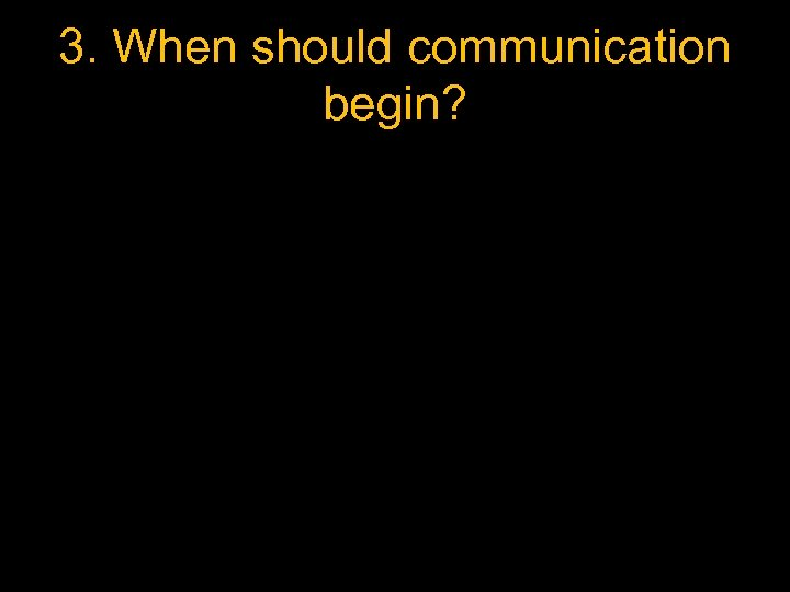 3. When should communication begin?