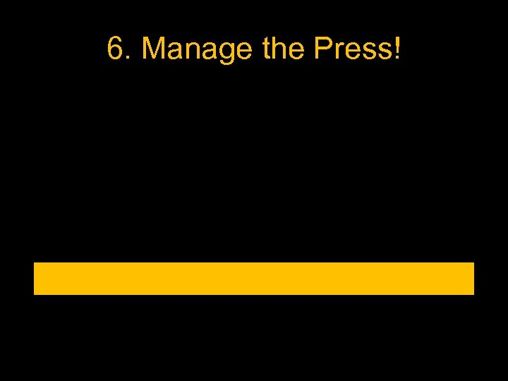 6. Manage the Press!