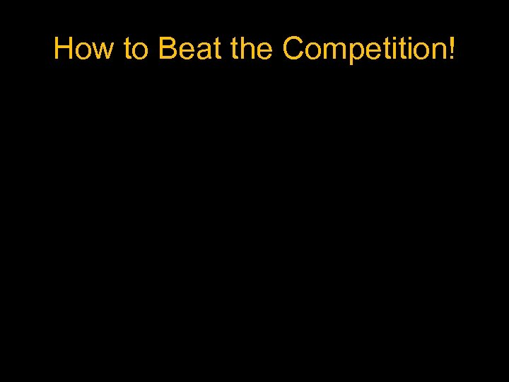 How to Beat the Competition!