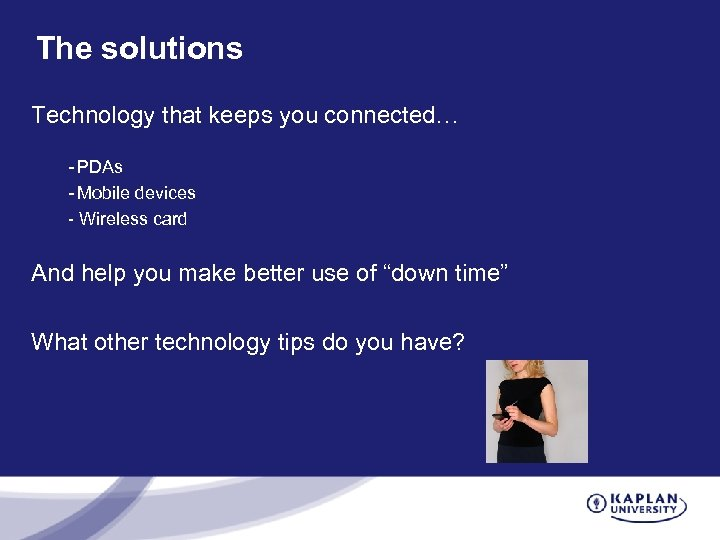 The solutions Technology that keeps you connected… - PDAs - Mobile devices - Wireless