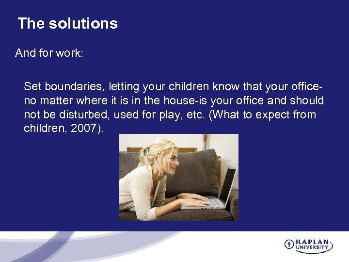 The solutions And for work: Set boundaries, letting your children know that your officeno