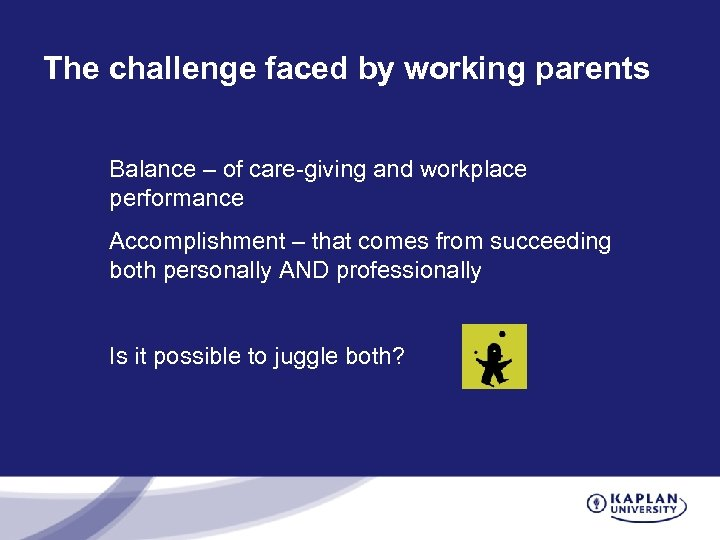 The challenge faced by working parents Balance – of care-giving and workplace performance Accomplishment