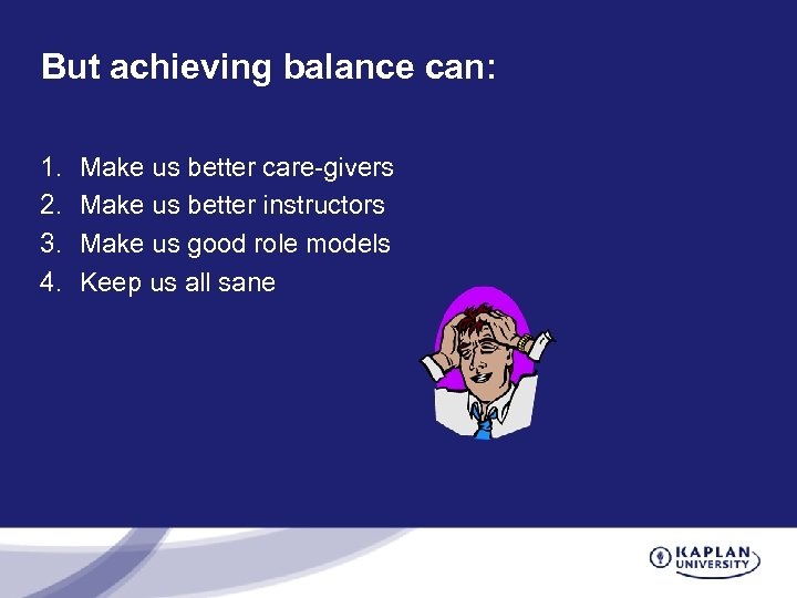 But achieving balance can: 1. 2. 3. 4. Make us better care-givers Make us