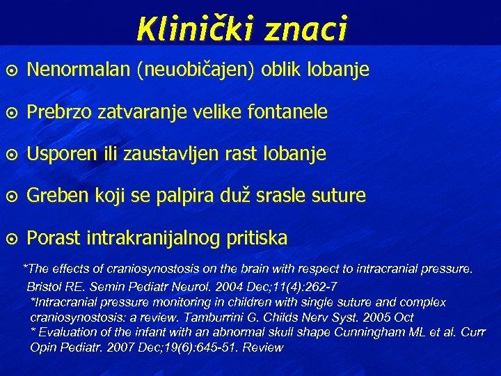 Klinički znaci ¤ Nenormalan (neuobičajen) oblik lobanje ¤ Prebrzo zatvaranje velike fontanele ¤ Usporen