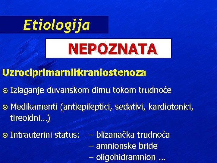 Etiologija NEPOZNATA Uzrociprimarnih kraniostenoza : ¤ Izlaganje duvanskom dimu tokom trudnoće ¤ Medikamenti (antiepileptici,