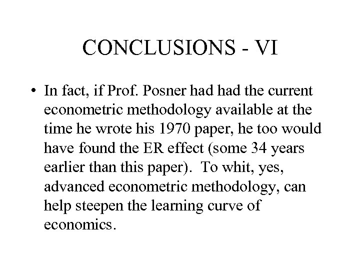 CONCLUSIONS - VI • In fact, if Prof. Posner had the current econometric methodology