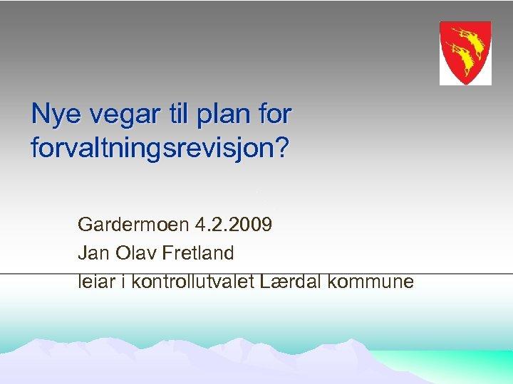 Nye vegar til plan forvaltningsrevisjon? Gardermoen 4. 2. 2009 Jan Olav Fretland leiar i