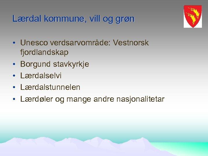 Lærdal kommune, vill og grøn • Unesco verdsarvområde: Vestnorsk fjordlandskap • Borgund stavkyrkje •