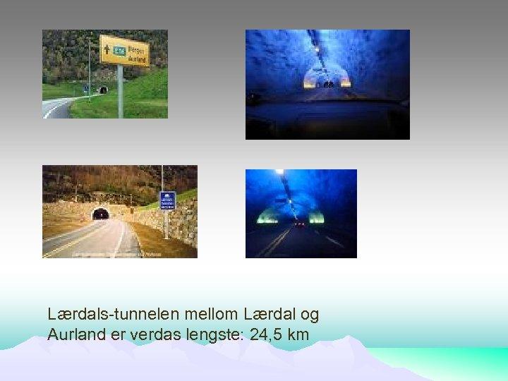 Lærdals-tunnelen mellom Lærdal og Aurland er verdas lengste: 24, 5 km