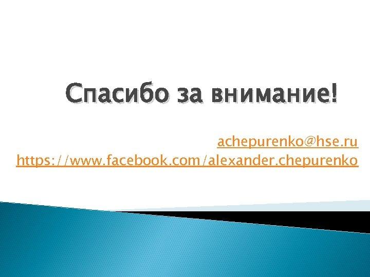 Спасибо за внимание! achepurenko@hse. ru https: //www. facebook. com/alexander. chepurenko