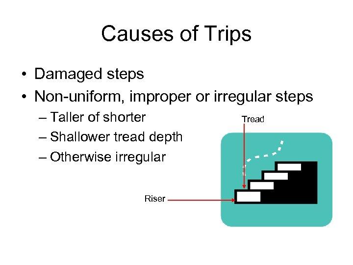 Causes of Trips • Damaged steps • Non-uniform, improper or irregular steps – Taller