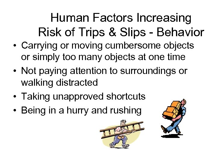 Human Factors Increasing Risk of Trips & Slips - Behavior • Carrying or moving