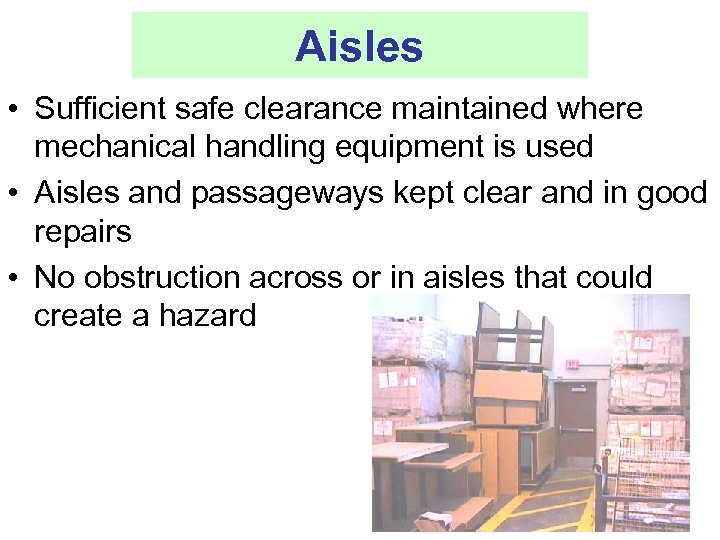 Aisles • Sufficient safe clearance maintained where mechanical handling equipment is used • Aisles
