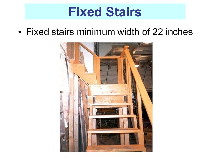 Fixed Stairs • Fixed stairs minimum width of 22 inches